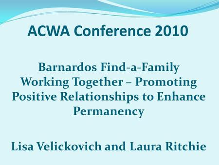 ACWA Conference 2010 Barnardos Find-a-Family Working Together – Promoting Positive Relationships to Enhance Permanency Lisa Velickovich and Laura Ritchie.