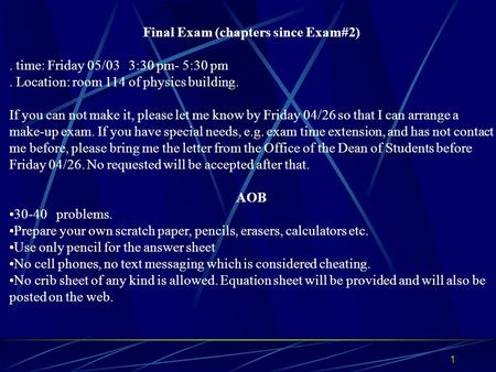 Final Exam (chapters since Exam#2). time: Friday 05/03 3:30 pm- 5:30 pm. Location: room 114 of physics building. If you can not make it, please let me.