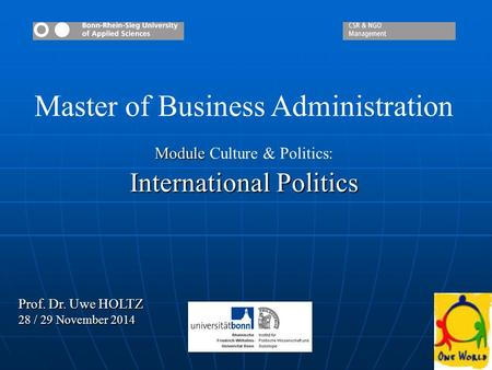 11 Master of Business Administration Module Module Culture & <strong>Politics</strong>: International <strong>Politics</strong> Prof. Dr. Uwe HOLTZ 28 / 29 November 2014.