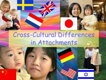 Cross-Cultural Differences in Attachments. What has psychological research found? RESEARCH HAS FOUND SIMILARITIES: Van Ijzendoorn and Kroonenberg (1988)