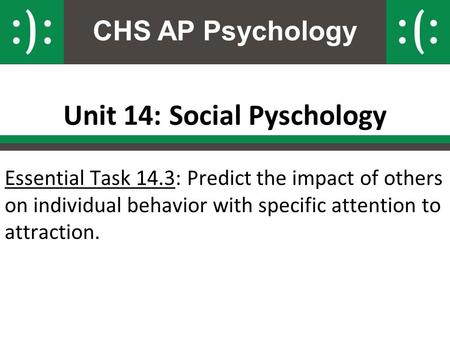 CHS AP Psychology Unit 14: Social Pyschology Essential Task 14.3: Predict the impact of others on individual behavior with specific attention to attraction.