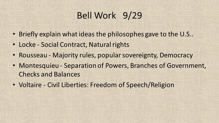 Bell Work 9/29 Briefly explain what ideas the philosophes gave to the U.S.. Locke - Social Contract, Natural rights Rousseau - Majority rules, popular.