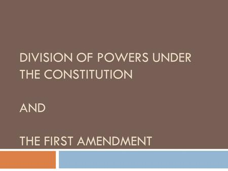 DIVISION OF POWERS UNDER THE CONSTITUTION AND THE FIRST AMENDMENT.