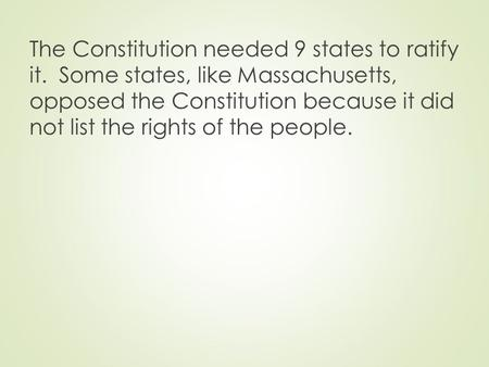The Constitution needed 9 states to ratify it. Some states, like Massachusetts, opposed the Constitution because it did not list the rights of the people.