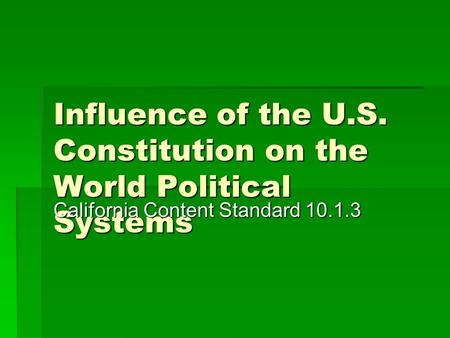 Influence of the U.S. Constitution on the World Political Systems California Content Standard 10.1.3.