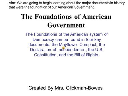 The Foundations of American Government Created By Mrs. Glickman-Bowes The Foundations of the American system of Democracy can be found in four key documents: