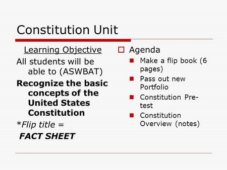 Constitution Unit Learning Objective All students will be able to (ASWBAT) Recognize the basic concepts of the United States Constitution *Flip title =