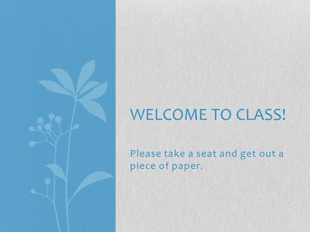 Please take a seat and get out a piece of paper. WELCOME TO CLASS!