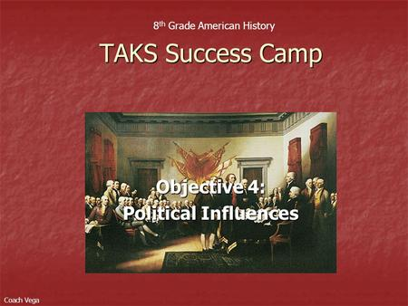 Objective 4: Political Influences TAKS Success Camp 8 th Grade American History Coach Vega.