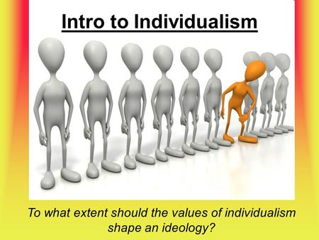 Intro to Individualism To what extent should the values of individualism shape an ideology?