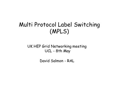 Multi Protocol Label Switching (MPLS) UK HEP Grid Networking meeting UCL - 8th May David Salmon - RAL.