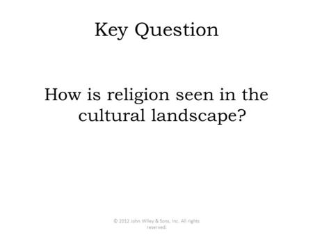 Key Question How is religion seen in the cultural landscape? © 2012 John Wiley & Sons, Inc. All rights reserved.