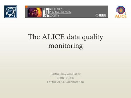 The ALICE data quality monitoring Barthélémy von Haller CERN PH/AID For the ALICE Collaboration.