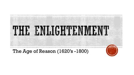 The Age of Reason (1620's -1800). Enlightenment = Order, reason, logic Rationalism - truth can be determined by logical thinking.