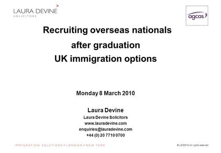 © LDS2010 All rights reserved Recruiting overseas nationals after graduation UK immigration options Monday 8 March 2010 Laura Devine Laura Devine Solicitors.