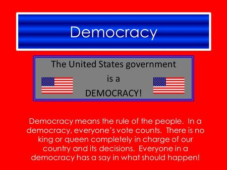 Democracy The United States government is a DEMOCRACY! Democracy means the rule of the people. In a democracy, everyone's vote counts. There is no king.