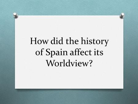 How did the history of Spain affect its Worldview?