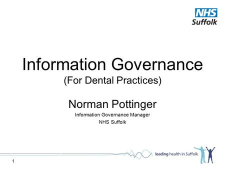1 Information Governance (For Dental Practices) Norman Pottinger Information Governance Manager NHS Suffolk.