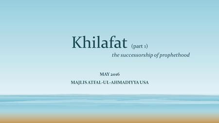 Khilafat (part 1) the successorship of prophethood MAY 2016 MAJLIS ATFAL-UL-AHMADIYYA USA.