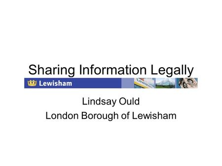 Sharing Information Legally Lindsay Ould London Borough of Lewisham.