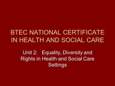 BTEC NATIONAL CERTIFICATE IN HEALTH AND SOCIAL CARE Unit 2: Equality, Diversity and Rights in Health and Social Care Settings.