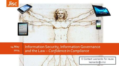 14 May 2014 Information Security, Information Governance and the Law – Confidence in Compliance © Contact Leonardo for reuse