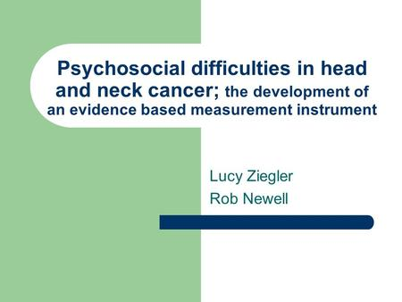 Psychosocial difficulties in head and neck cancer; the development of an evidence based measurement instrument Lucy Ziegler Rob Newell.