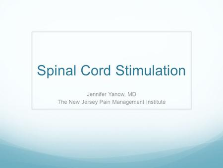 Spinal Cord Stimulation Jennifer Yanow, MD The New Jersey Pain Management Institute.