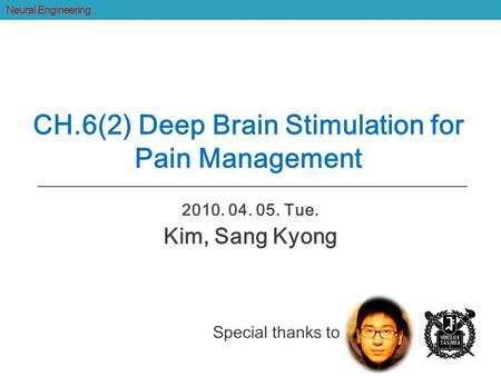 2010. 04. 05. Tue. Kim, Sang Kyong CH.6(2) Deep Brain Stimulation for Pain Management Neural Engineering Special thanks to.