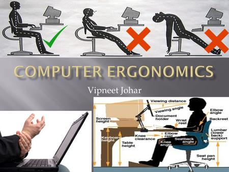 Vipneet Johar.  Ergonomics is the science of designing a workplace to fit the worker  Computer ergonomics is designing a good computer based work environment.