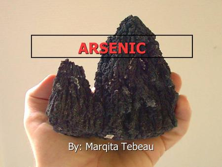 ARSENIC By: Marqita Tebeau. What is Arsenic? Arsenic is an element that occurs naturally in soil, bedrock, groundwater and ocean water. Arsenic is an.