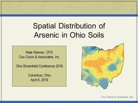 Spatial Distribution of Arsenic in Ohio Soils Nate Wanner, CPG Cox-Colvin & Associates, Inc. Ohio Brownfield Conference 2016 Columbus, Ohio April 6, 2016.
