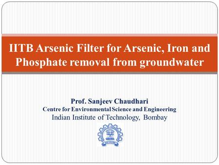 IITB Arsenic Filter for Arsenic, Iron and Phosphate removal from groundwater Prof. Sanjeev Chaudhari Centre for Environmental Science and Engineering Indian.