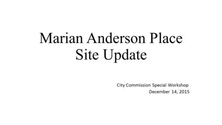 Marian Anderson Place Site Update City Commission Special Workshop December 14, 2015.