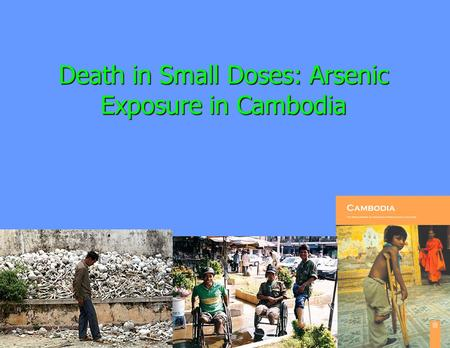 Death in Small Doses: Arsenic Exposure in Cambodia.