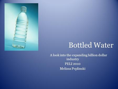 Bottled Water A look into the expanding billion dollar industry PELI 2010 Melissa Peplinski.