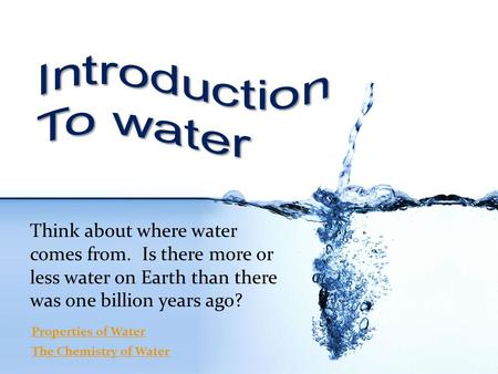Think about where water comes from. Is there more or less water on Earth than there was one billion years ago? Properties of Water The Chemistry of Water.