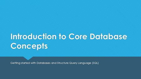Introduction to Core Database Concepts Getting started with Databases and Structure Query Language (SQL)