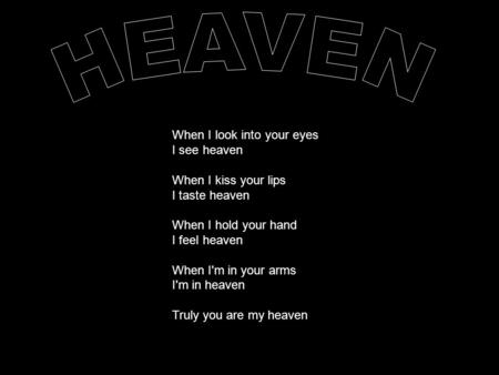 When I look into your eyes I see heaven When I kiss your lips I taste heaven When I hold your hand I feel heaven When I'm in your arms I'm in heaven Truly.
