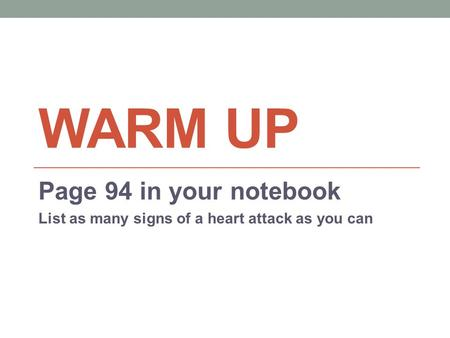 WARM UP Page 94 in your notebook List as many signs of a heart attack as you can.