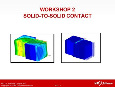 NAS133, Workshop 2, August 2011 Copyright© 2011 MSC.Software Corporation WS2 - 1 WORKSHOP 2 SOLID-TO-SOLID CONTACT.