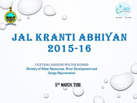 JAL KRANTI ABHIYAN 2015-16 5 TH MARCH, 2016 Central Ground <strong>Water</strong> Board Ministry of <strong>Water</strong> Resources, River Development and Ganga Rejuvenation.