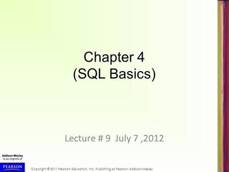 Copyright © 2011 Pearson Education, Inc. Publishing as Pearson Addison-Wesley Chapter 4 (SQL Basics) Lecture # 9 July 7,2012.