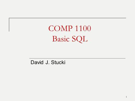 1 COMP 1100 Basic SQL David J. Stucki. Outline SQL Overview Retrievals Schema creation Table creation Constraints Inserts Updates 2.