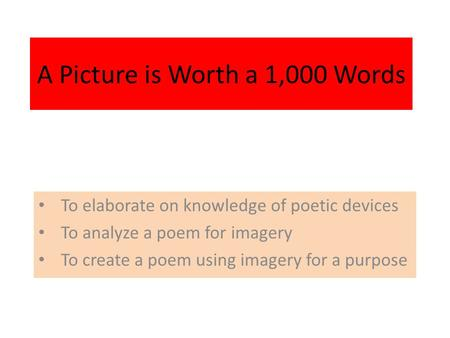 A Picture is Worth a 1,000 Words To elaborate on knowledge of poetic devices To analyze a poem for imagery To create a poem using imagery for a purpose.