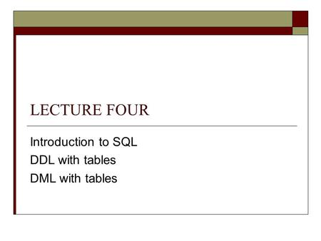 LECTURE FOUR Introduction to SQL DDL with tables DML with tables.