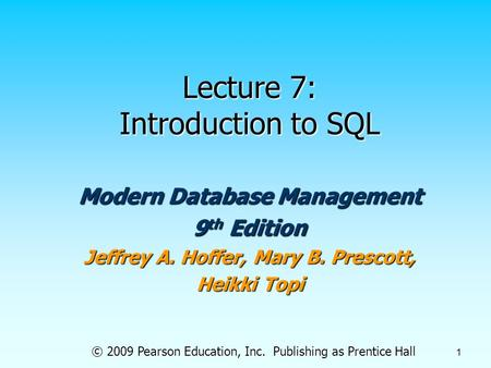 © 2009 Pearson Education, Inc. Publishing as Prentice Hall 1 Lecture 7: Introduction to SQL Modern Database Management 9 th Edition Jeffrey A. Hoffer,