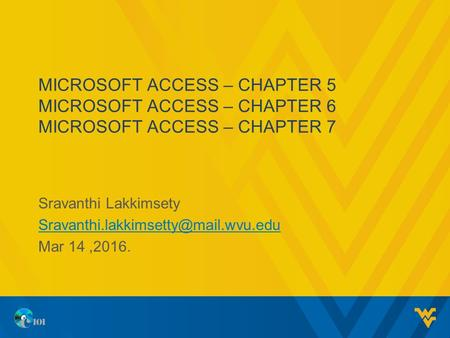 MICROSOFT ACCESS – CHAPTER 5 MICROSOFT ACCESS – CHAPTER 6 MICROSOFT ACCESS – CHAPTER 7 Sravanthi Lakkimsety Mar 14,2016.