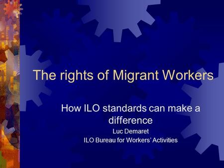 The rights of Migrant Workers How ILO standards can make a difference Luc Demaret ILO Bureau for Workers' Activities.
