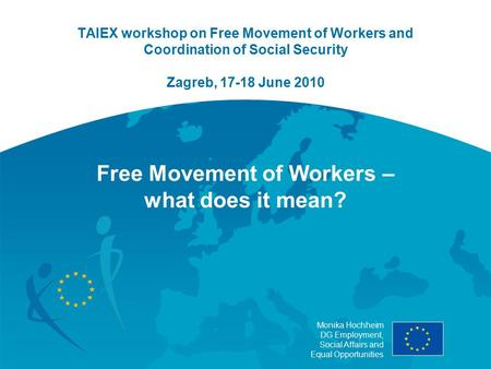Monika Hochheim DG Employment, Social Affairs and Equal Opportunities TAIEX workshop on Free Movement of Workers and Coordination of Social Security Zagreb,